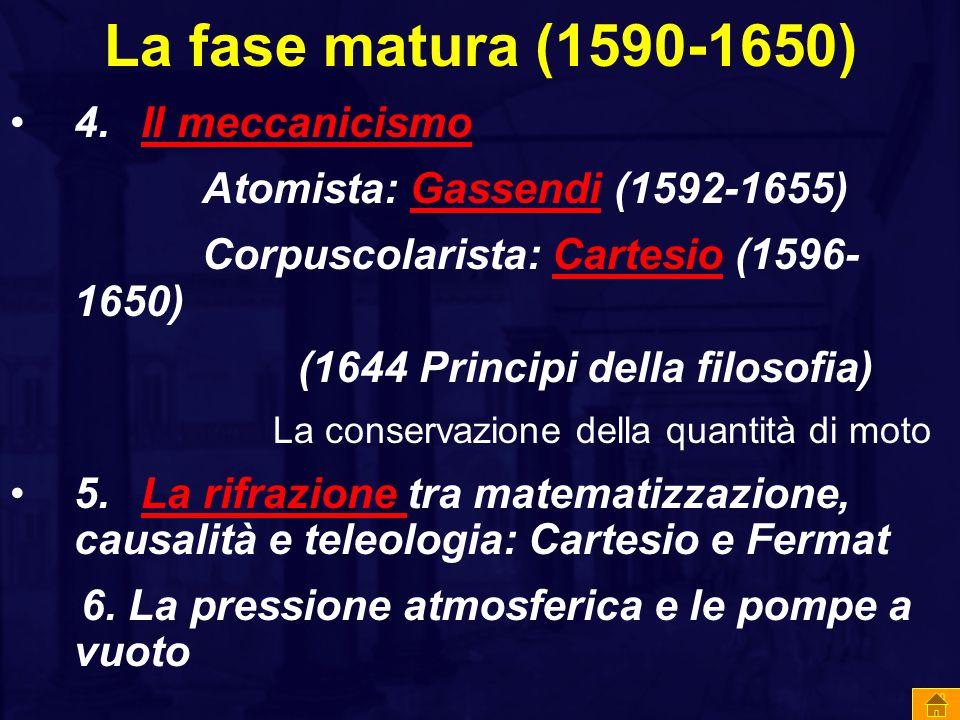 La fase matura (1590-1650) 4. Il meccanicismo Il meccanicismo Atomista: Gassendi (1592-1655)Gassendi Corpuscolarista: Cartesio (1596- 1650)Cartesio (1