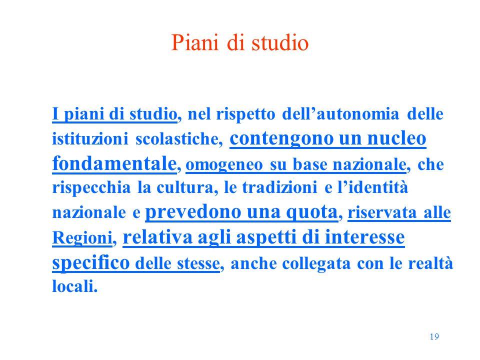 19 Piani di studio I piani di studio, nel rispetto dell'autonomia delle istituzioni scolastiche, contengono un nucleo fondamentale, omogeneo su base n