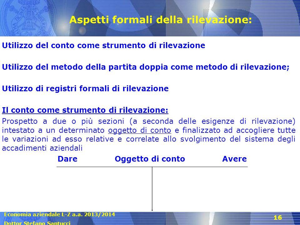 Economia aziendale L-Z a.a. 2013/2014 Dottor Stefano Santucci 16 Aspetti formali della rilevazione: Utilizzo del conto come strumento di rilevazione U