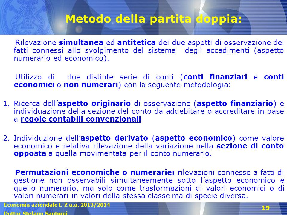 Economia aziendale L-Z a.a. 2013/2014 Dottor Stefano Santucci 19 Metodo della partita doppia: Rilevazione simultanea ed antitetica dei due aspetti di