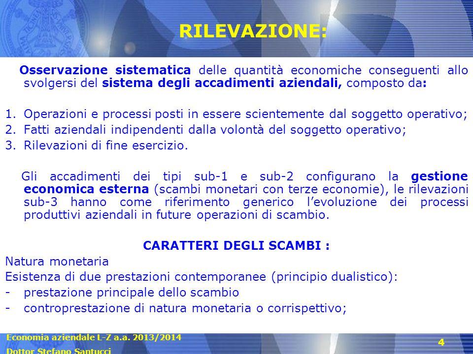 Economia aziendale L-Z a.a. 2013/2014 Dottor Stefano Santucci 4 RILEVAZIONE: Osservazione sistematica delle quantità economiche conseguenti allo svolg