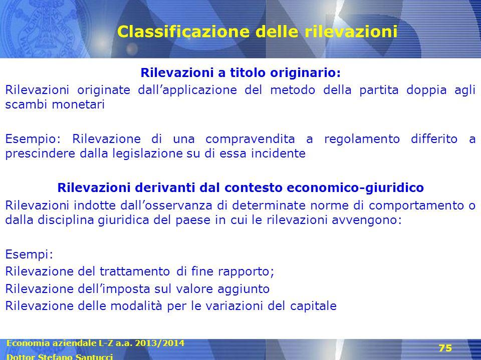 Economia aziendale L-Z a.a. 2013/2014 Dottor Stefano Santucci 75 Classificazione delle rilevazioni Rilevazioni a titolo originario: Rilevazioni origin