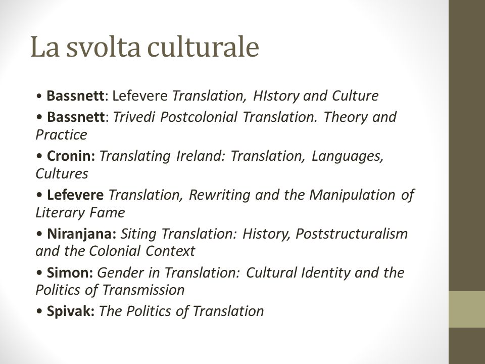 La svolta culturale Bassnett: Lefevere Translation, HIstory and Culture Bassnett: Trivedi Postcolonial Translation. Theory and Practice Cronin: Transl