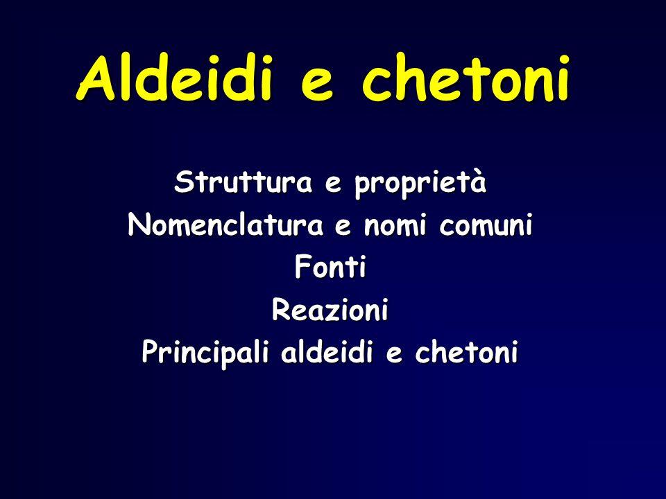 Aldeidi e chetoni Struttura e proprietà Nomenclatura e nomi comuni FontiReazioni Principali aldeidi e chetoni