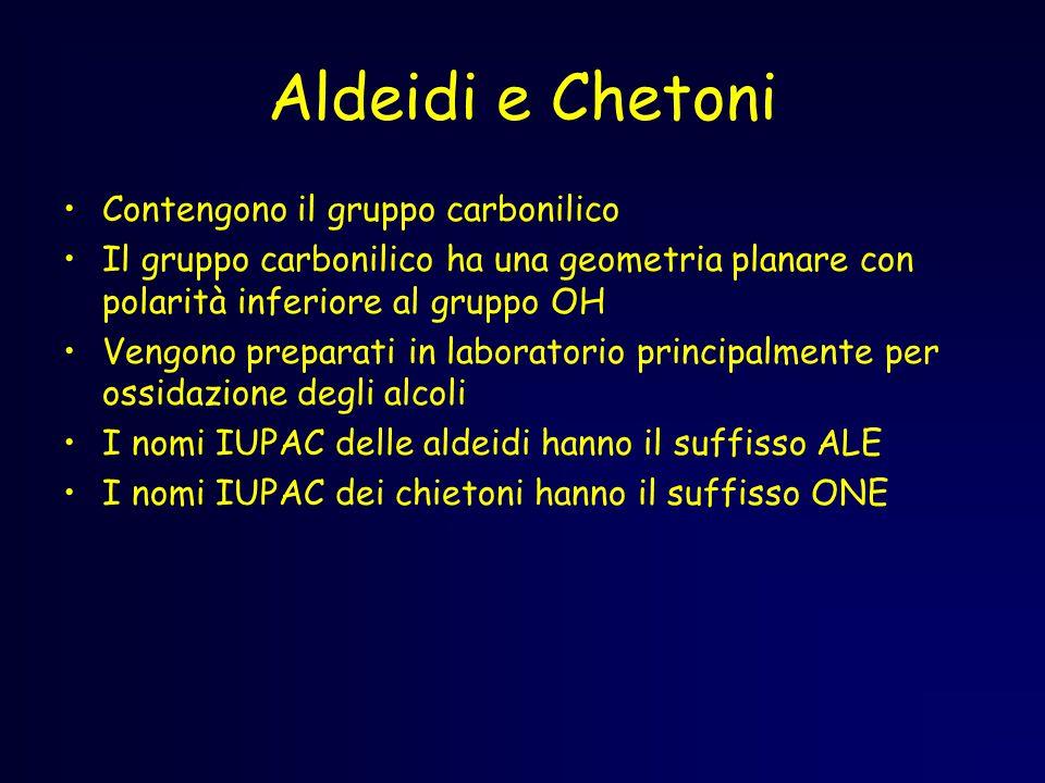 Aldeidi e Chetoni Contengono il gruppo carbonilico Il gruppo carbonilico ha una geometria planare con polarità inferiore al gruppo OH Vengono preparati in laboratorio principalmente per ossidazione degli alcoli I nomi IUPAC delle aldeidi hanno il suffisso ALE I nomi IUPAC dei chietoni hanno il suffisso ONE