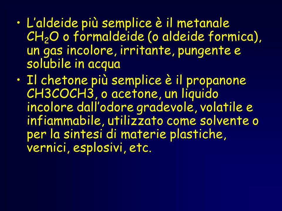 L'aldeide più semplice è il metanale CH 2 O o formaldeide (o aldeide formica), un gas incolore, irritante, pungente e solubile in acqua Il chetone più semplice è il propanone CH3COCH3, o acetone, un liquido incolore dall'odore gradevole, volatile e infiammabile, utilizzato come solvente o per la sintesi di materie plastiche, vernici, esplosivi, etc.