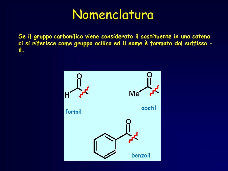 Nomenclatura Se il gruppo carbonilico viene considerato il sostituente in una catena ci si riferisce come gruppo acilico ed il nome è formato dal suffisso - il.