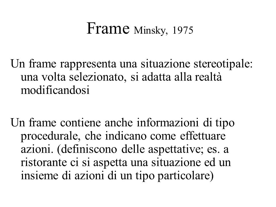 Frame Minsky, 1975 Un frame rappresenta una situazione stereotipale: una volta selezionato, si adatta alla realtà modificandosi Un frame contiene anch
