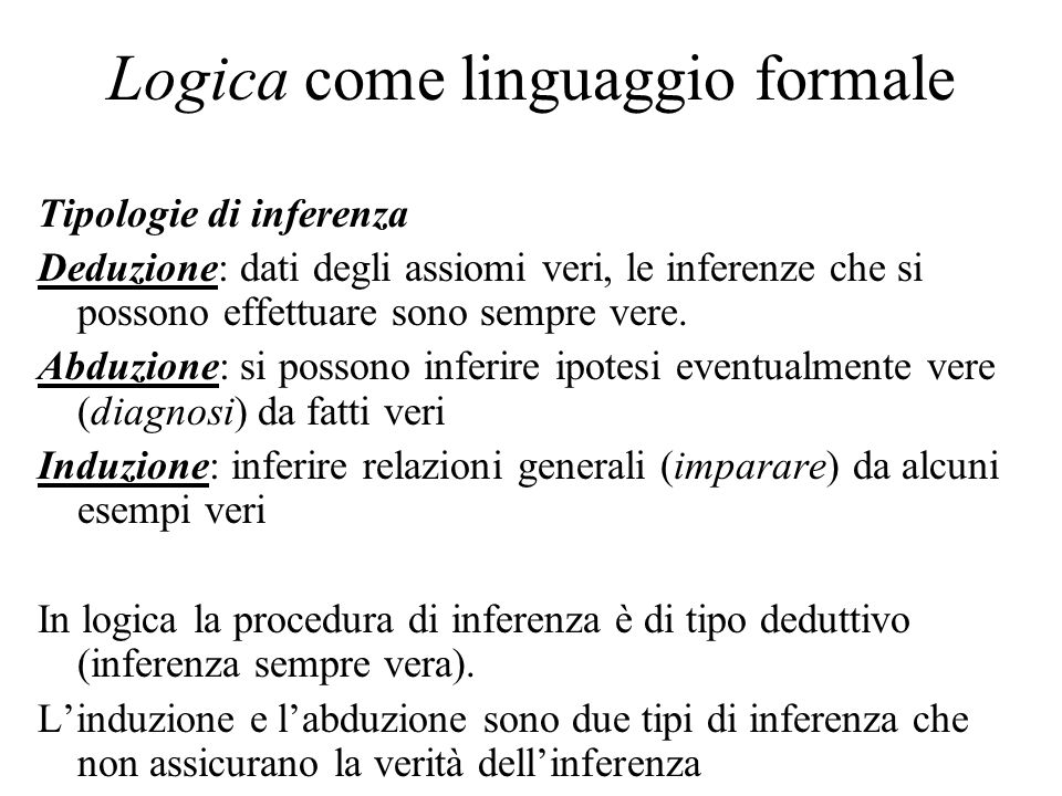 Logica come linguaggio formale Tipologie di inferenza Deduzione: dati degli assiomi veri, le inferenze che si possono effettuare sono sempre vere. Abd