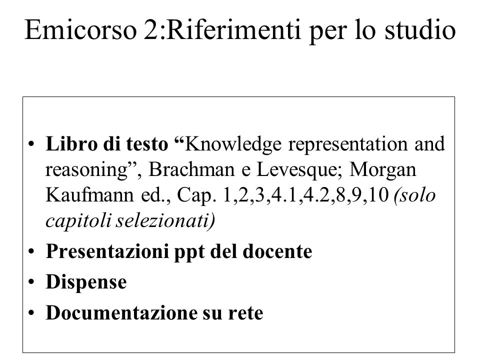 Emicorso 2:Riferimenti per lo studio Libro di testo Knowledge representation and reasoning , Brachman e Levesque; Morgan Kaufmann ed., Cap.