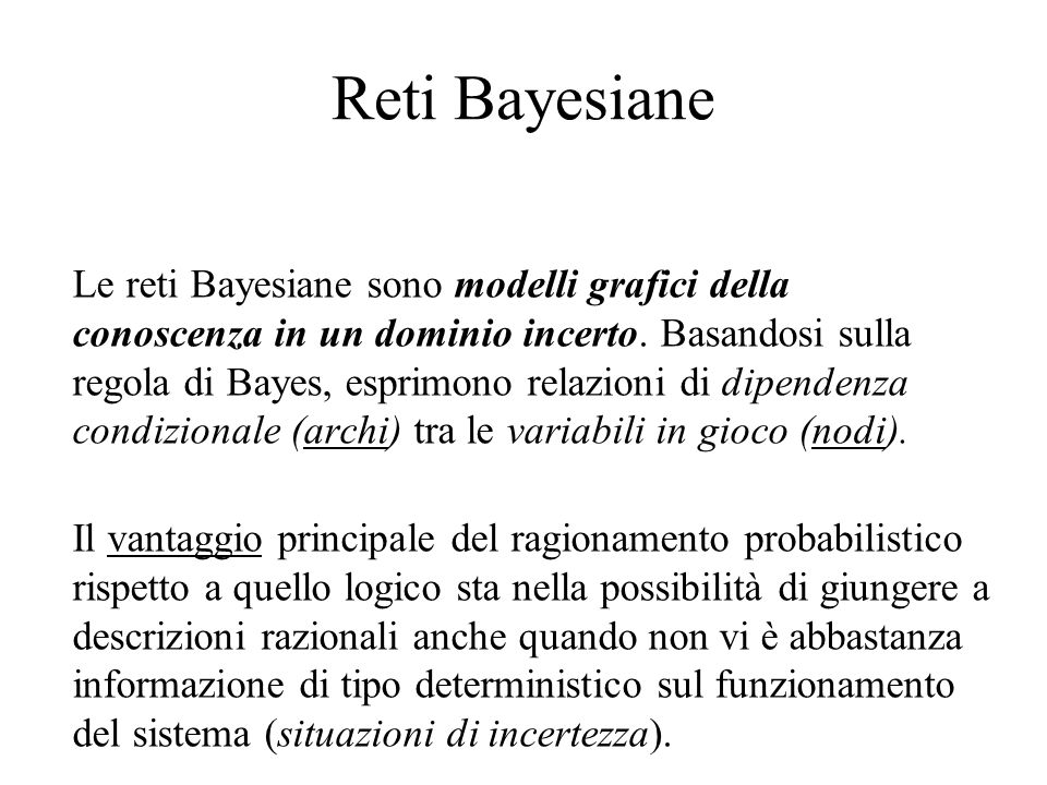 Reti Bayesiane Le reti Bayesiane sono modelli grafici della conoscenza in un dominio incerto. Basandosi sulla regola di Bayes, esprimono relazioni di