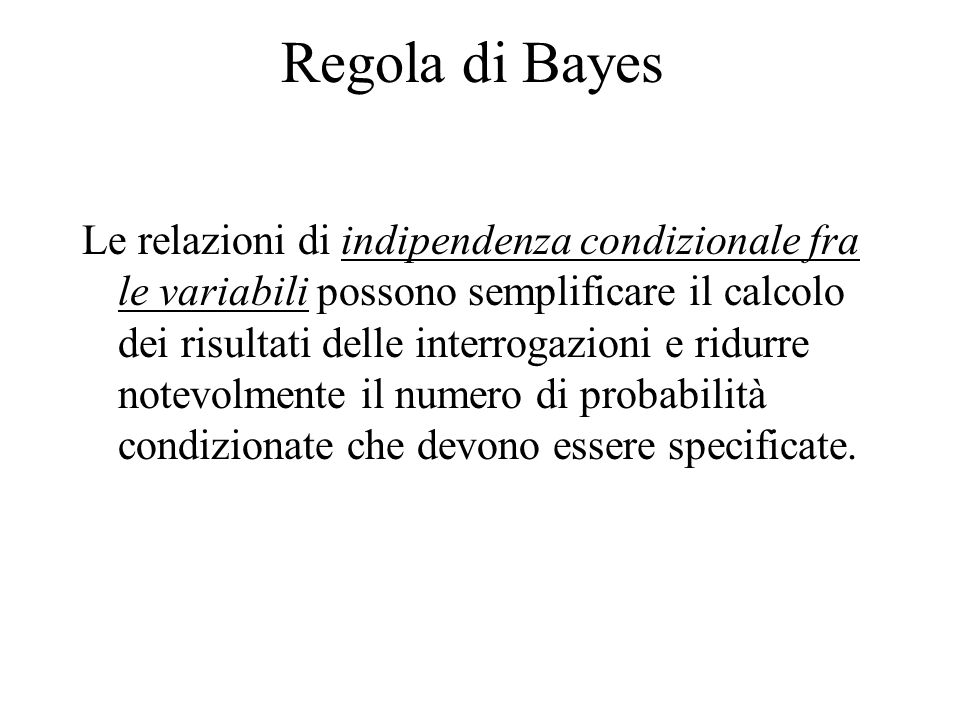 Regola di Bayes Le relazioni di indipendenza condizionale fra le variabili possono semplificare il calcolo dei risultati delle interrogazioni e ridurr