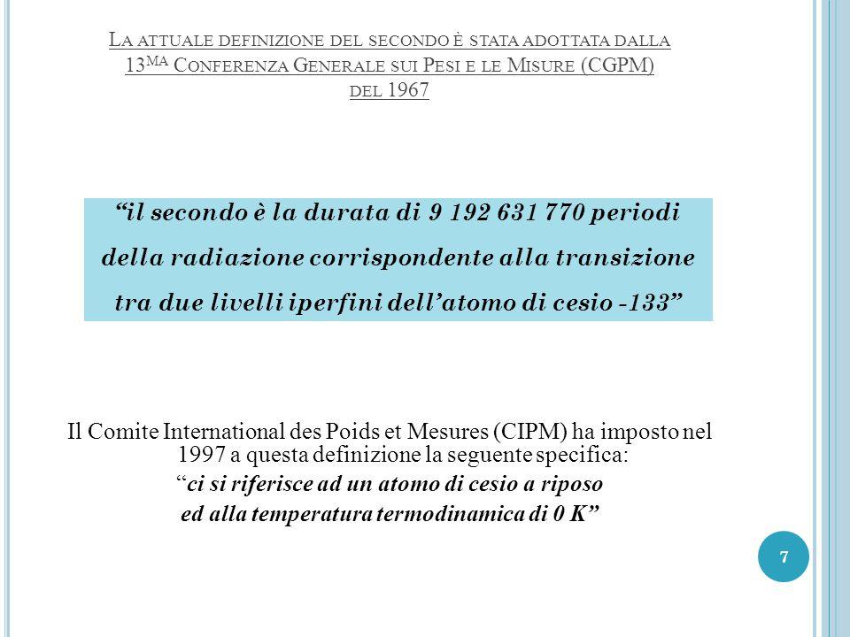 L A ATTUALE DEFINIZIONE DEL SECONDO È STATA ADOTTATA DALLA 13 MA C ONFERENZA G ENERALE SUI P ESI E LE M ISURE (CGPM) DEL 1967 Il Comite International des Poids et Mesures (CIPM) ha imposto nel 1997 a questa definizione la seguente specifica: ci si riferisce ad un atomo di cesio a riposo ed alla temperatura termodinamica di 0 K il secondo è la durata di 9 192 631 770 periodi della radiazione corrispondente alla transizione tra due livelli iperfini dell'atomo di cesio -133 7