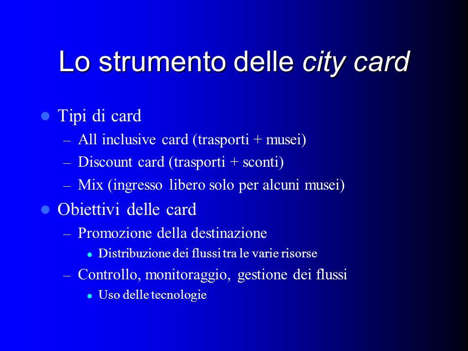 Lo strumento delle city card Tipi di card – All inclusive card (trasporti + musei) – Discount card (trasporti + sconti) – Mix (ingresso libero solo per alcuni musei) Obiettivi delle card – Promozione della destinazione Distribuzione dei flussi tra le varie risorse – Controllo, monitoraggio, gestione dei flussi Uso delle tecnologie