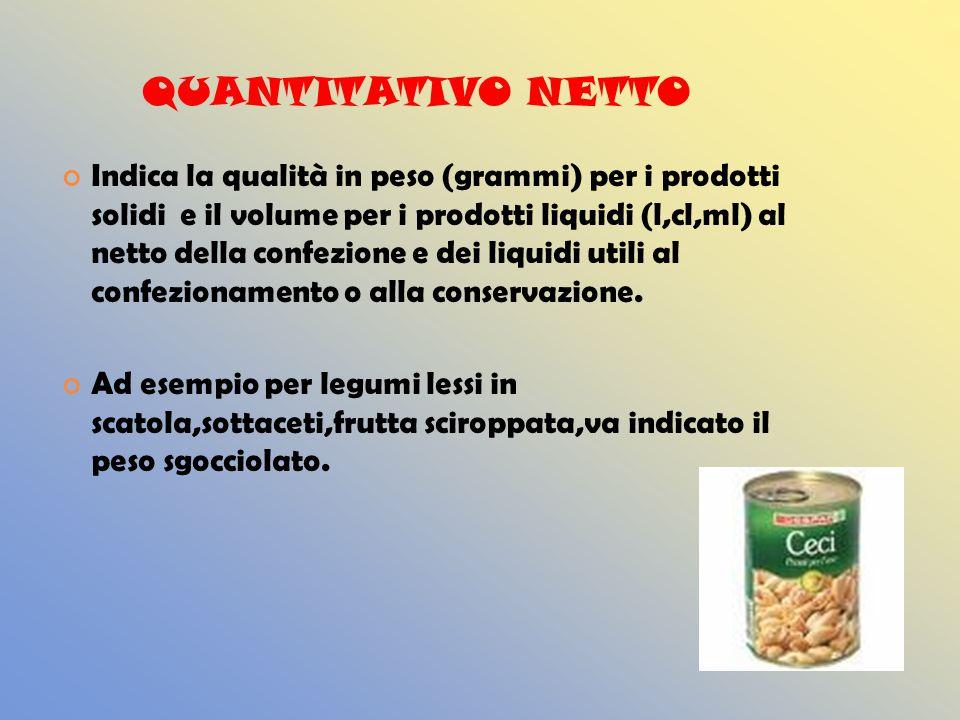 QUANTITATIVO NETTO Indica la qualità in peso (grammi) per i prodotti solidi e il volume per i prodotti liquidi (l,cl,ml) al netto della confezione e dei liquidi utili al confezionamento o alla conservazione.