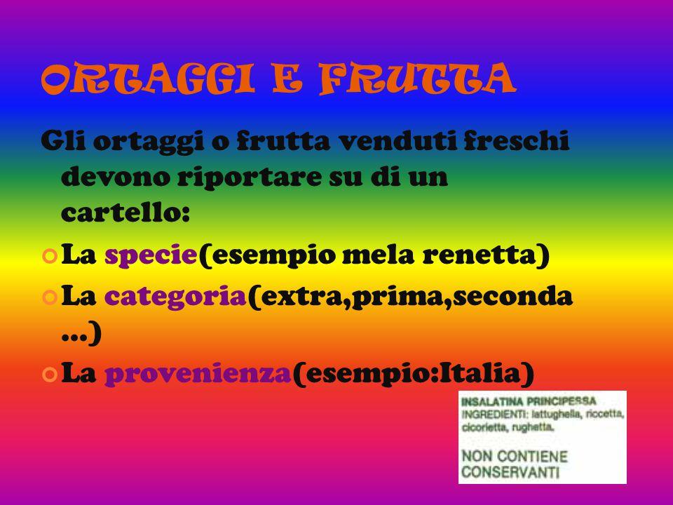 ORTAGGI E FRUTTA Gli ortaggi o frutta venduti freschi devono riportare su di un cartello: La specie(esempio mela renetta) La categoria(extra,prima,seconda …) La provenienza(esempio:Italia)