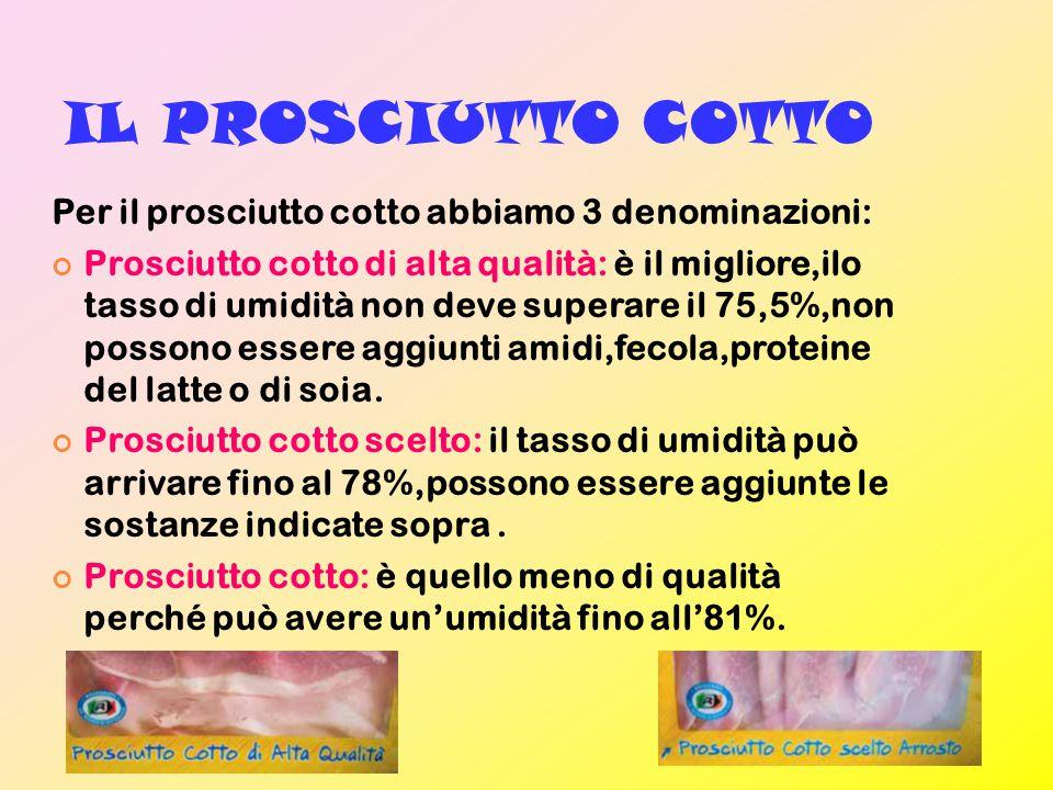 IL PROSCIUTTO COTTO Per il prosciutto cotto abbiamo 3 denominazioni: Prosciutto cotto di alta qualità: è il migliore,ilo tasso di umidità non deve superare il 75,5%,non possono essere aggiunti amidi,fecola,proteine del latte o di soia.