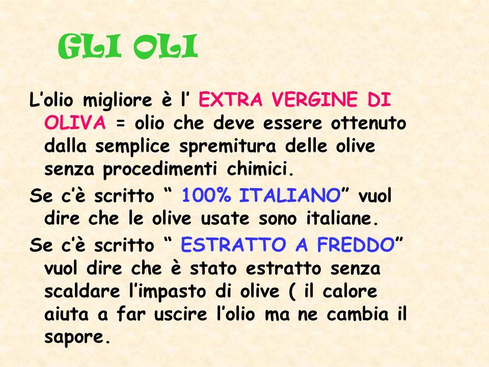 GLI OLI L'olio migliore è l' EXTRA VERGINE DI OLIVA = olio che deve essere ottenuto dalla semplice spremitura delle olive senza procedimenti chimici.