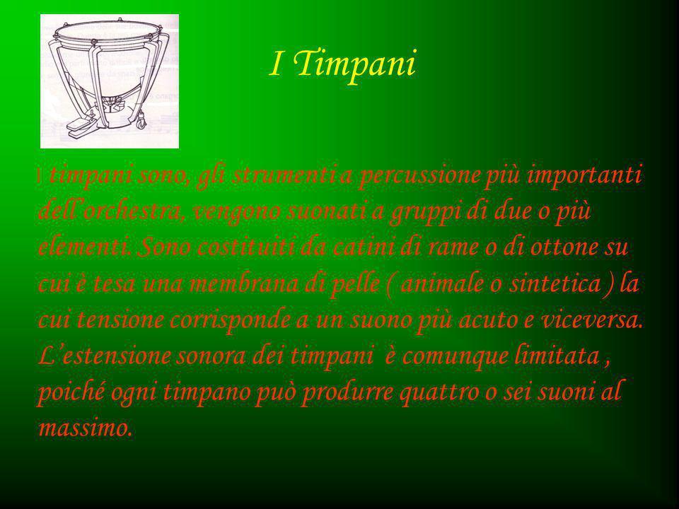 I Timpani I timpani sono, gli strumenti a percussione più importanti dell'orchestra, vengono suonati a gruppi di due o più elementi. Sono costituiti d
