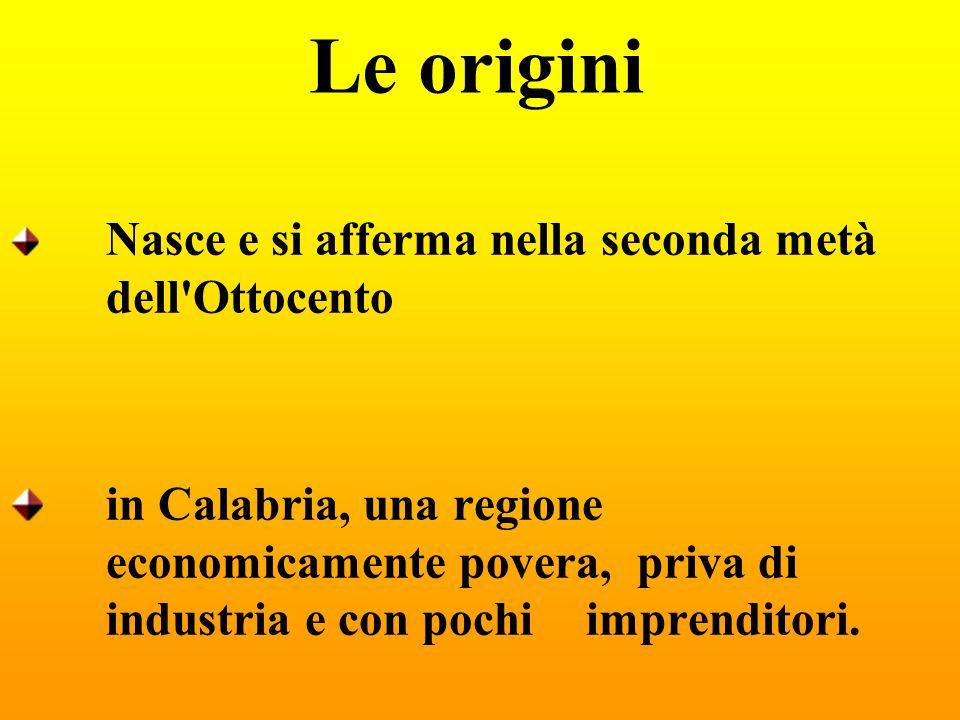 Le origini Nasce e si afferma nella seconda metà dell'Ottocento in Calabria, una regione economicamente povera, priva di industria e con pochi imprend