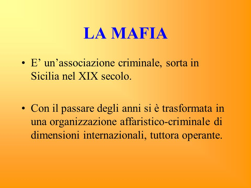 LA MAFIA E' un'associazione criminale, sorta in Sicilia nel XIX secolo. Con il passare degli anni si è trasformata in una organizzazione affaristico-c
