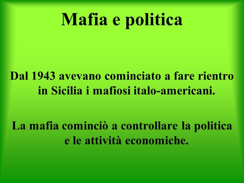 Mafia e politica Dal 1943 avevano cominciato a fare rientro in Sicilia i mafiosi italo-americani. La mafia cominciò a controllare la politica e le att