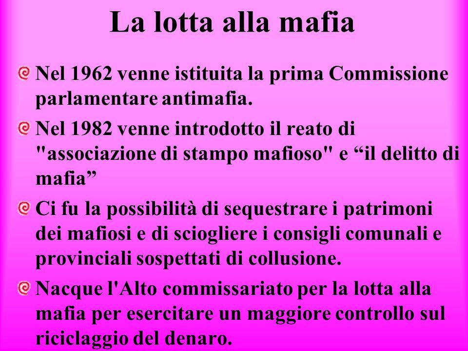La lotta alla mafia Nel 1962 venne istituita la prima Commissione parlamentare antimafia. Nel 1982 venne introdotto il reato di