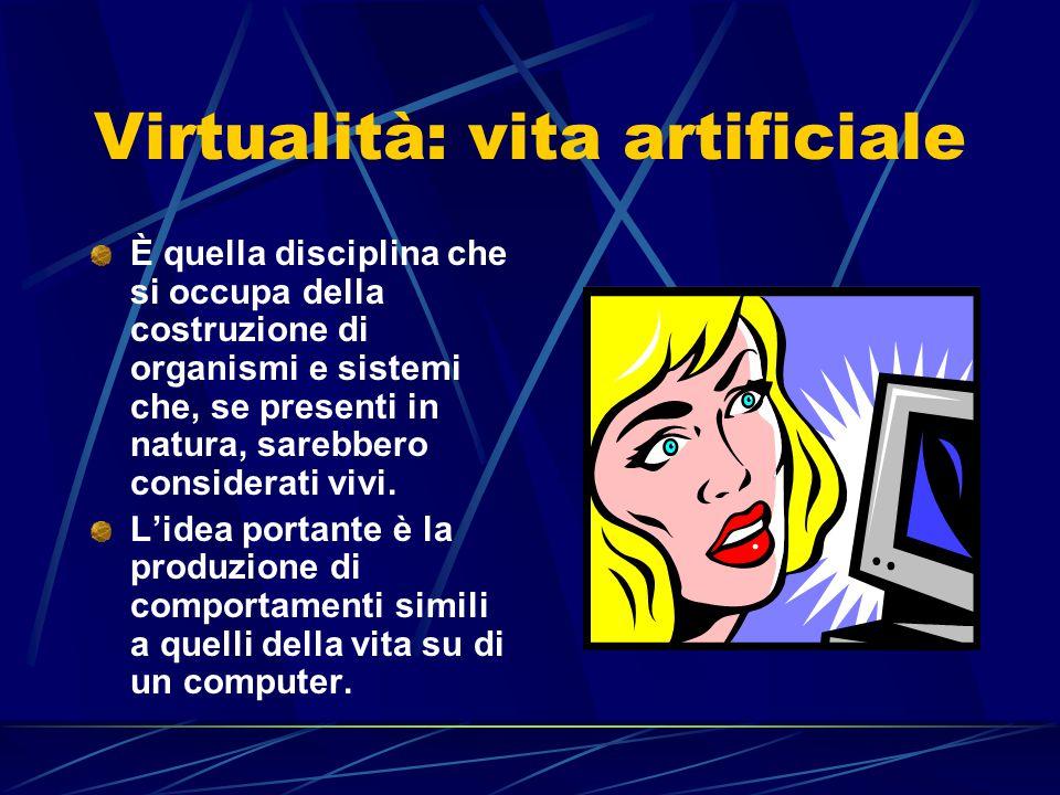 Virtualità: vita artificiale È quella disciplina che si occupa della costruzione di organismi e sistemi che, se presenti in natura, sarebbero considerati vivi.