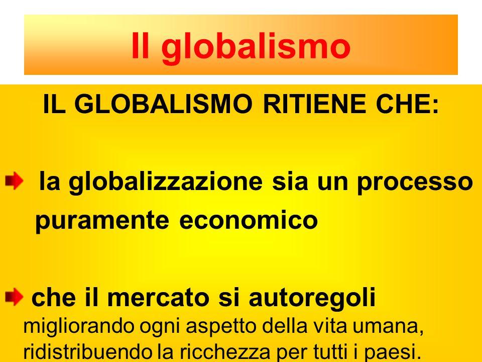 Il globalismo IL GLOBALISMO RITIENE CHE: la globalizzazione sia un processo puramente economico che il mercato si autoregoli migliorando ogni aspetto