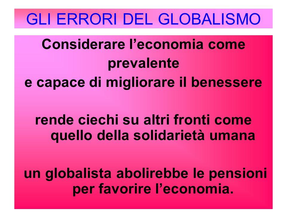 GLI ERRORI DEL GLOBALISMO Considerare l'economia come prevalente e capace di migliorare il benessere rende ciechi su altri fronti come quello della so