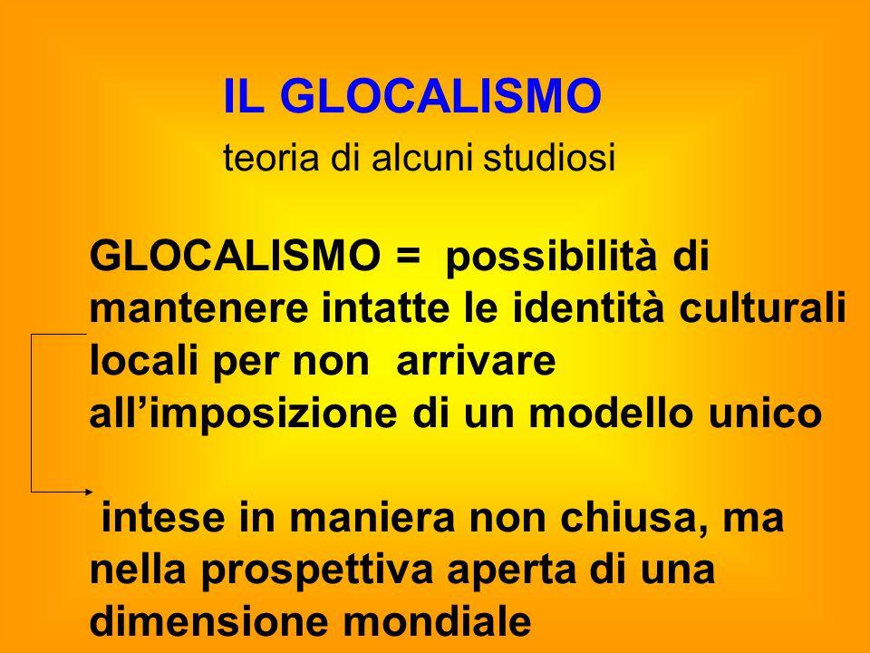 IL GLOCALISMO teoria di alcuni studiosi GLOCALISMO = possibilità di mantenere intatte le identità culturali locali per non arrivare all'imposizione di