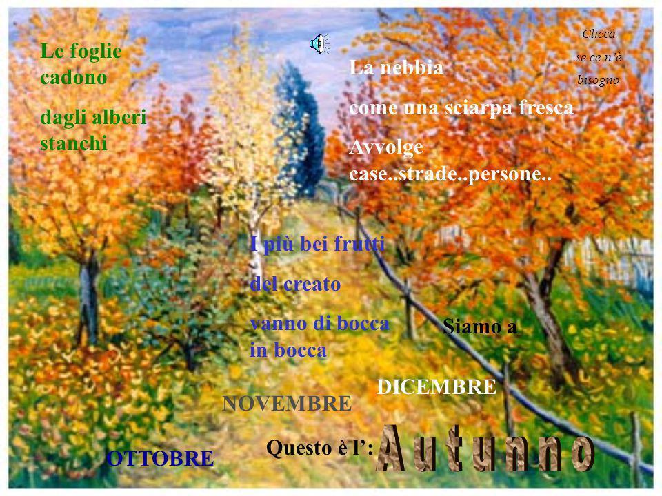 Le foglie cadono dagli alberi stanchi I più bei frutti del creato vanno di bocca in bocca La nebbia come una sciarpa fresca Avvolge case..strade..persone..