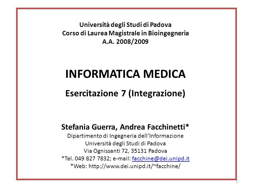 1 Università degli Studi di Padova Corso di Laurea Magistrale in Bioingegneria A.A. 2008/2009 INFORMATICA MEDICA Esercitazione 7 (Integrazione) Stefan