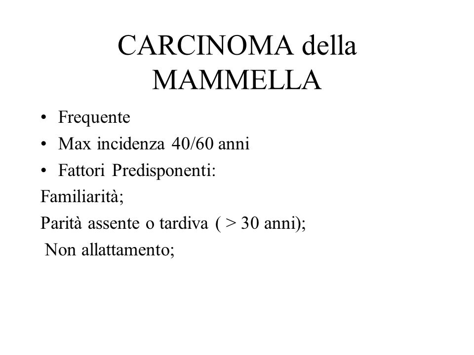 CARCINOMA della MAMMELLA Frequente Max incidenza 40/60 anni Fattori Predisponenti: Familiarità; Parità assente o tardiva ( > 30 anni); Non allattamento;