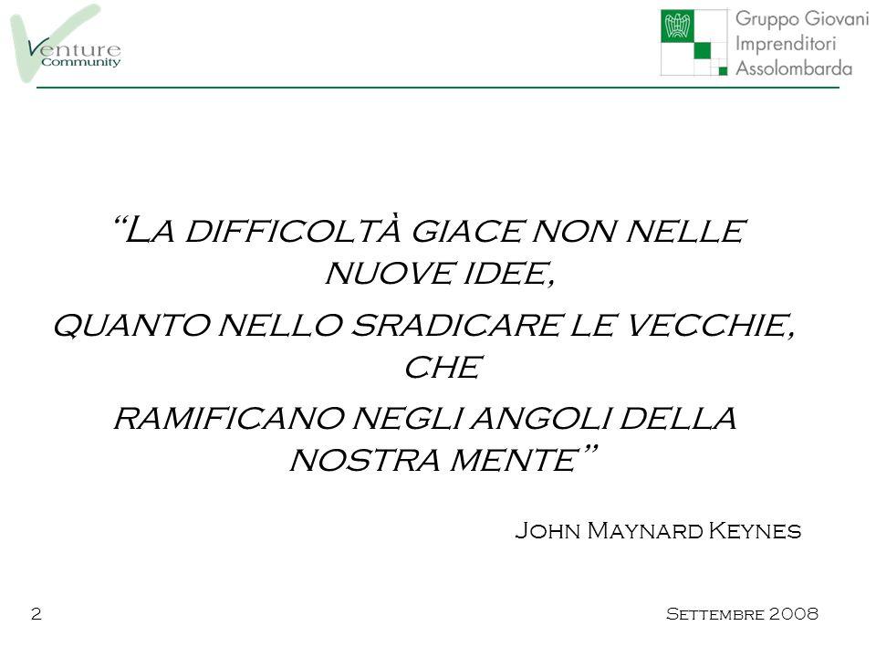 Settembre 20082 La difficoltà giace non nelle nuove idee, quanto nello sradicare le vecchie, che ramificano negli angoli della nostra mente John Maynard Keynes