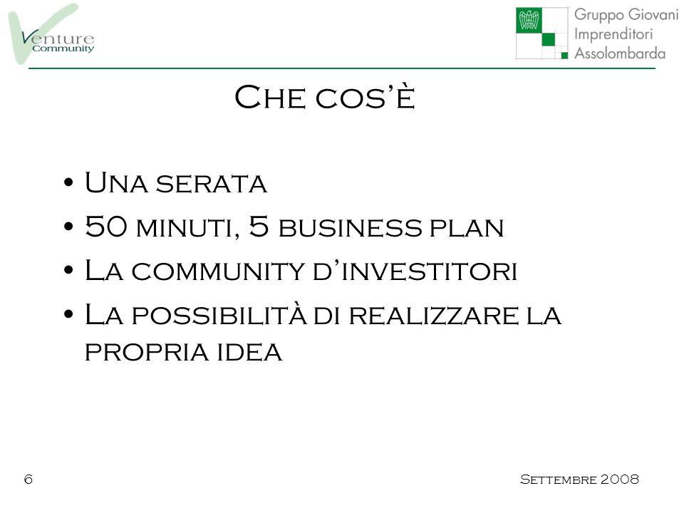 Settembre 20086 Una serata 50 minuti, 5 business plan La community d'investitori La possibilità di realizzare la propria idea Che cos'è