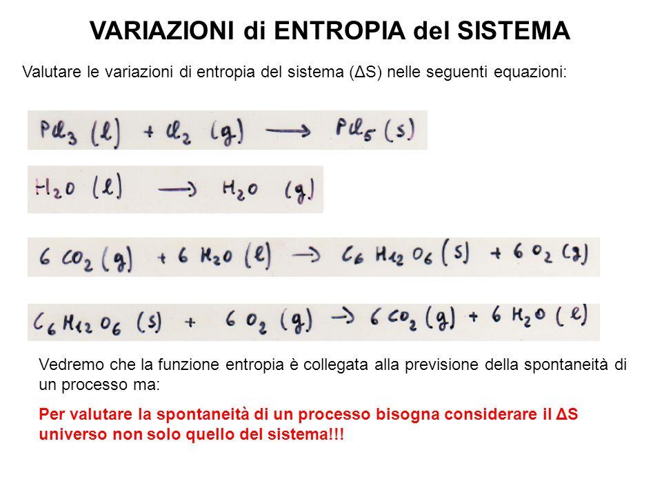 VARIAZIONI di ENTROPIA del SISTEMA Valutare le variazioni di entropia del sistema (ΔS) nelle seguenti equazioni: Per valutare la spontaneità di un processo bisogna considerare il ΔS universo non solo quello del sistema!!.