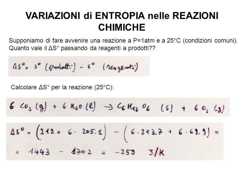 VARIAZIONI di ENTROPIA nelle REAZIONI CHIMICHE Supponiamo di fare avvenire una reazione a P=1atm e a 25°C (condizioni comuni).