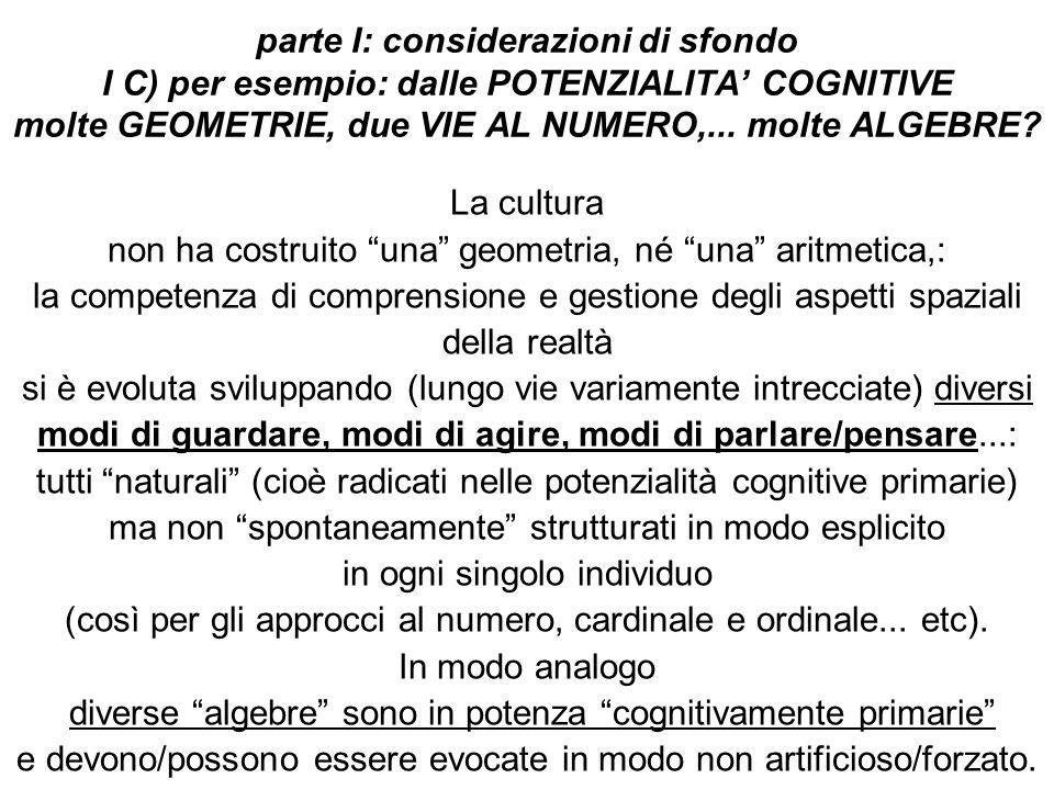 parte I: considerazioni di sfondo I C) per esempio: dalle POTENZIALITA' COGNITIVE molte GEOMETRIE, due VIE AL NUMERO,...