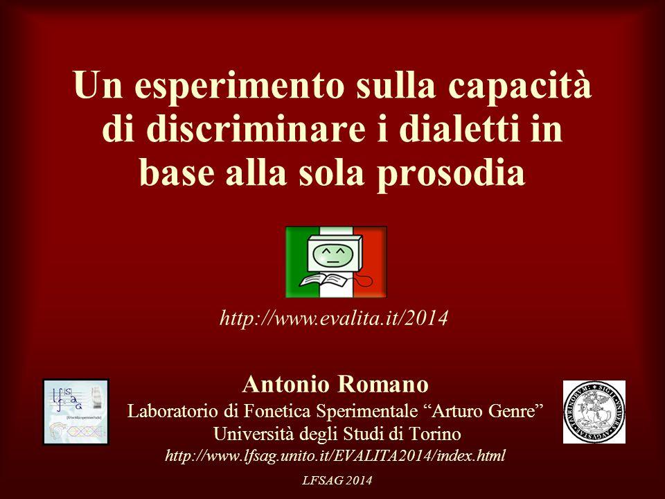 LFSAG 2014 Un esperimento sulla capacità di discriminare i dialetti in base alla sola prosodia Antonio Romano Laboratorio di Fonetica Sperimentale Arturo Genre Università degli Studi di Torino http://www.lfsag.unito.it/EVALITA2014/index.html http://www.evalita.it/2014