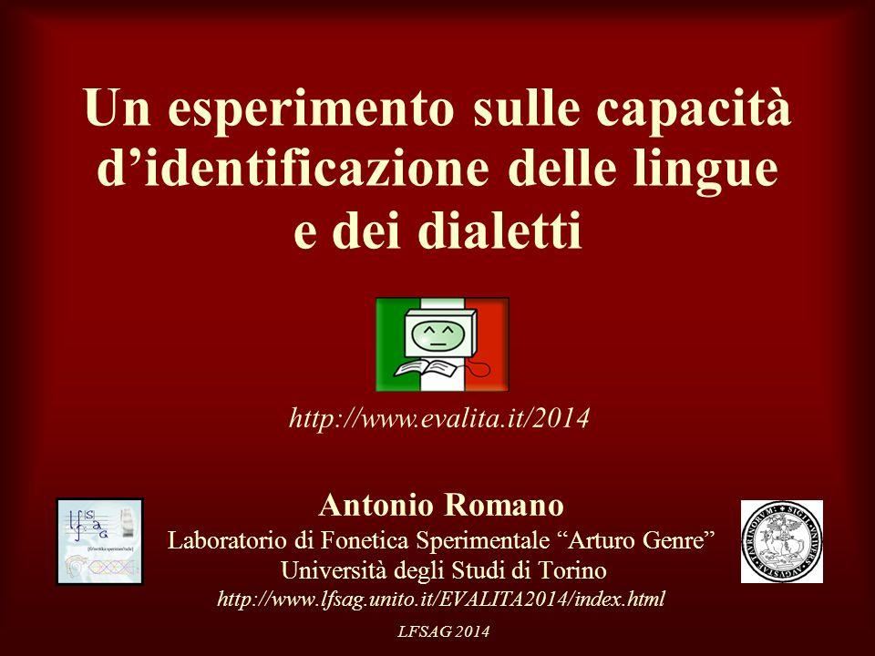 LFSAG 2014 Un esperimento sulle capacità d'identificazione delle lingue e dei dialetti Antonio Romano Laboratorio di Fonetica Sperimentale Arturo Genre Università degli Studi di Torino http://www.lfsag.unito.it/EVALITA2014/index.html http://www.evalita.it/2014
