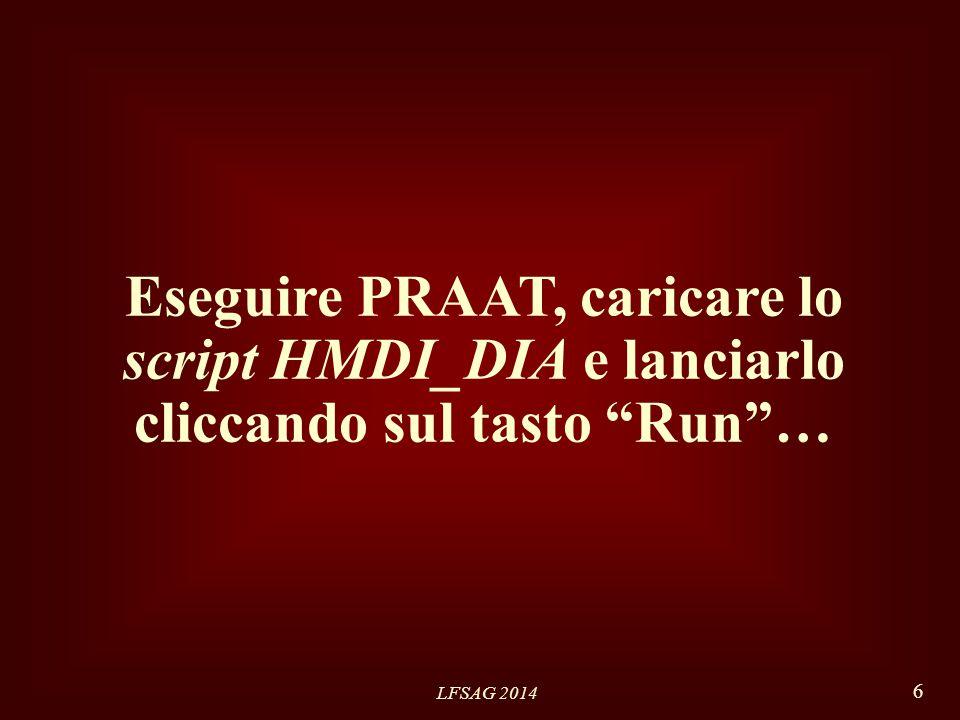 LFSAG 2014 6 Eseguire PRAAT, caricare lo script HMDI_DIA e lanciarlo cliccando sul tasto Run …