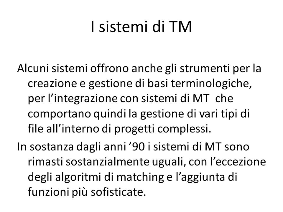 I sistemi di TM Alcuni sistemi offrono anche gli strumenti per la creazione e gestione di basi terminologiche, per l'integrazione con sistemi di MT che comportano quindi la gestione di vari tipi di file all'interno di progetti complessi.