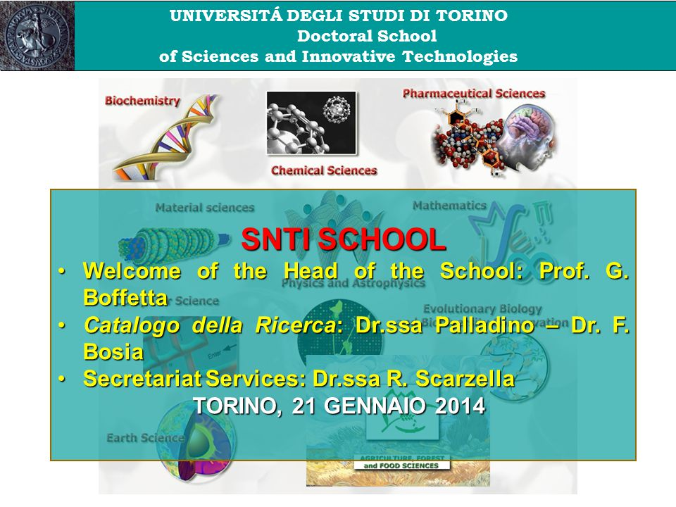 UNIVERSITÁ DEGLI STUDI DI TORINO Doctoral School of Sciences and Innovative Technologies SNTI SCHOOL Welcome of the Head of the School: Prof. G. Boffe