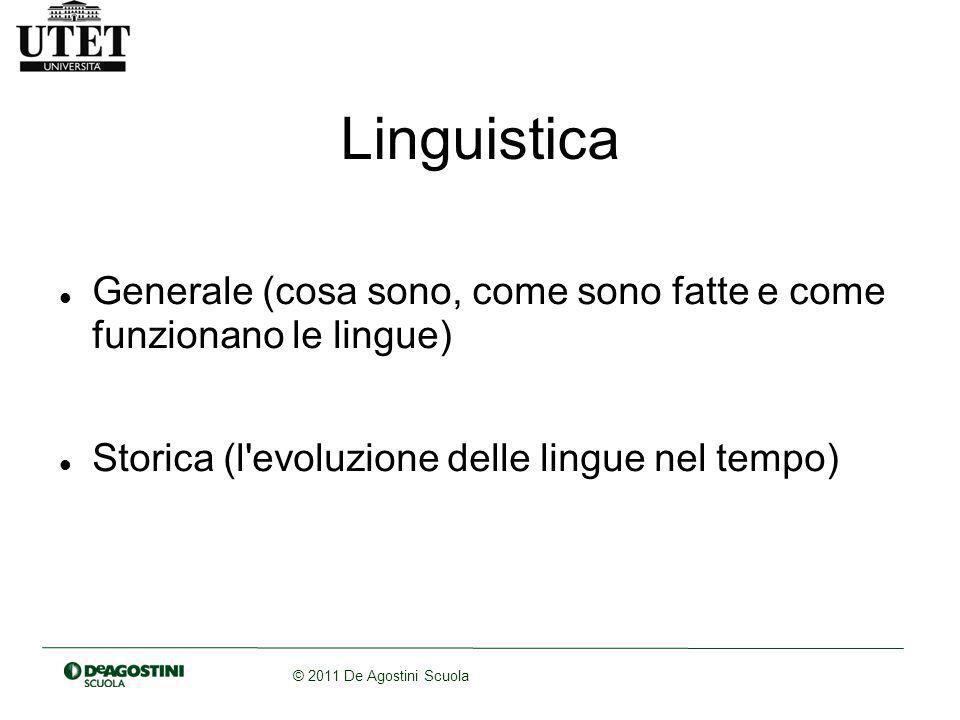 © 2011 De Agostini Scuola Linguistica Generale (cosa sono, come sono fatte e come funzionano le lingue) Storica (l evoluzione delle lingue nel tempo)