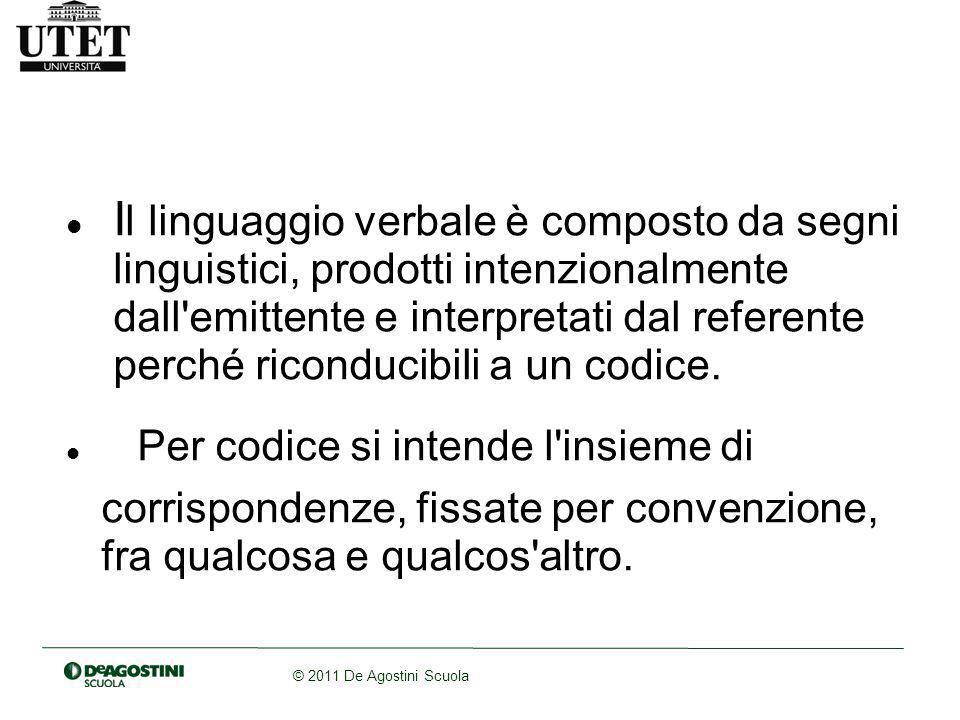 © 2011 De Agostini Scuola I l linguaggio verbale è composto da segni linguistici, prodotti intenzionalmente dall emittente e interpretati dal referente perché riconducibili a un codice.