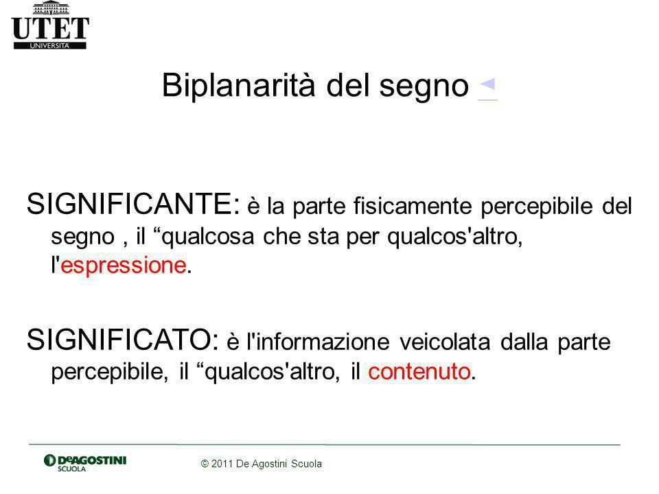 © 2011 De Agostini Scuola Biplanarità del segno ◄◄ SIGNIFICANTE: è la parte fisicamente percepibile del segno, il qualcosa che sta per qualcos altro, l espressione.