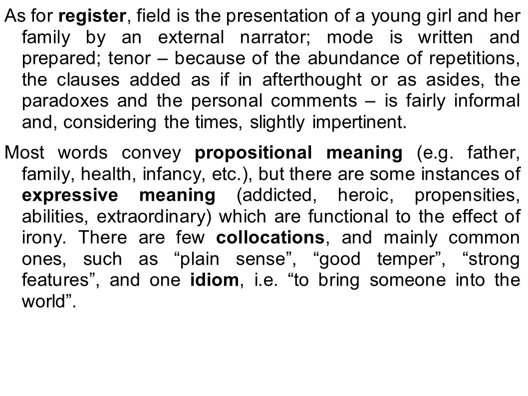 As for register, field is the presentation of a young girl and her family by an external narrator; mode is written and prepared; tenor – because of the abundance of repetitions, the clauses added as if in afterthought or as asides, the paradoxes and the personal comments – is fairly informal and, considering the times, slightly impertinent.