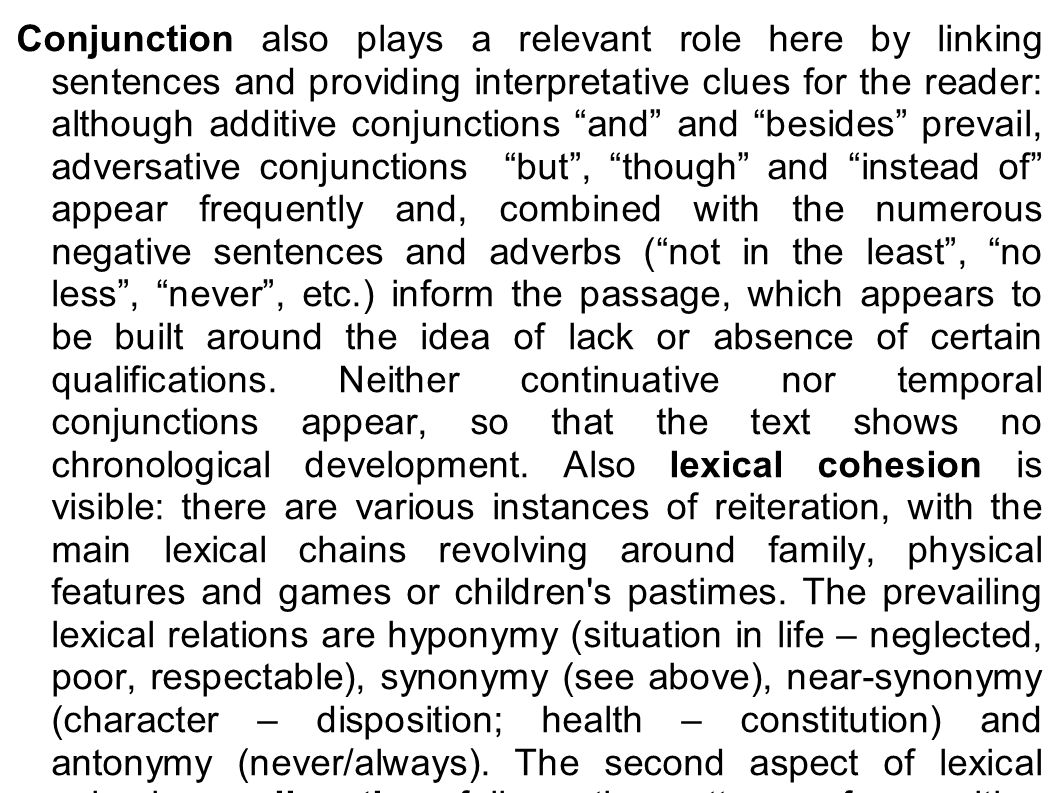 Conjunction also plays a relevant role here by linking sentences and providing interpretative clues for the reader: although additive conjunctions and and besides prevail, adversative conjunctions but , though and instead of appear frequently and, combined with the numerous negative sentences and adverbs ( not in the least , no less , never , etc.) inform the passage, which appears to be built around the idea of lack or absence of certain qualifications.