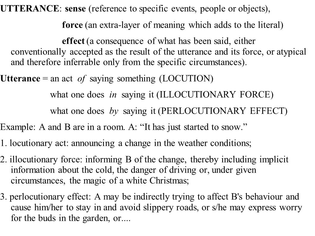 UTTERANCE: sense (reference to specific events, people or objects), force (an extra-layer of meaning which adds to the literal) effect (a consequence of what has been said, either conventionally accepted as the result of the utterance and its force, or atypical and therefore inferrable only from the specific circumstances).